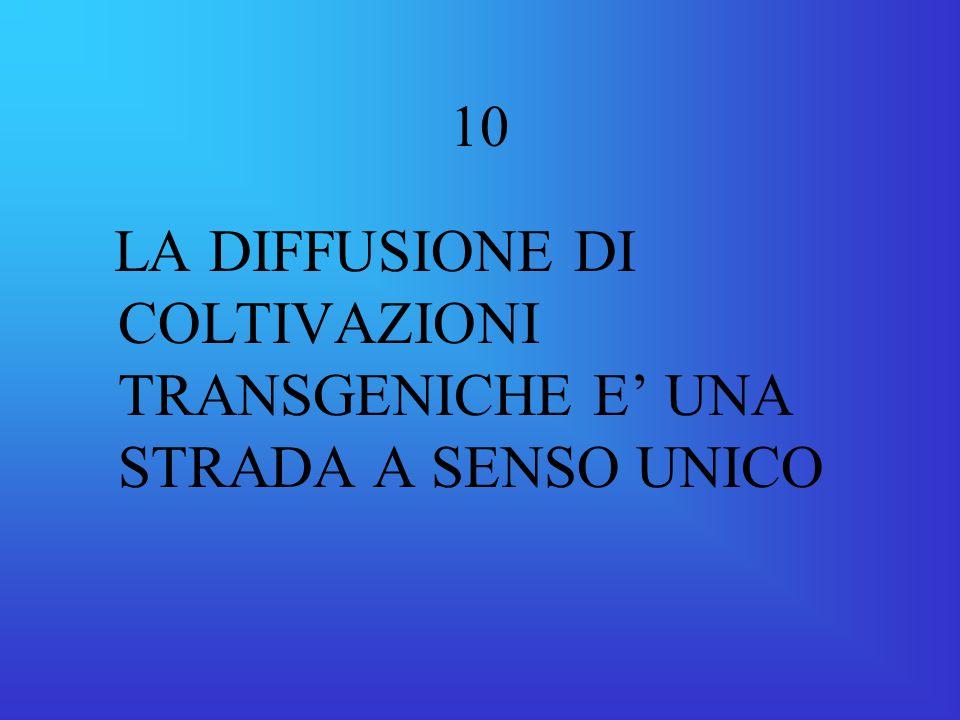 10 LA DIFFUSIONE DI COLTIVAZIONI TRANSGENICHE E' UNA STRADA A SENSO UNICO