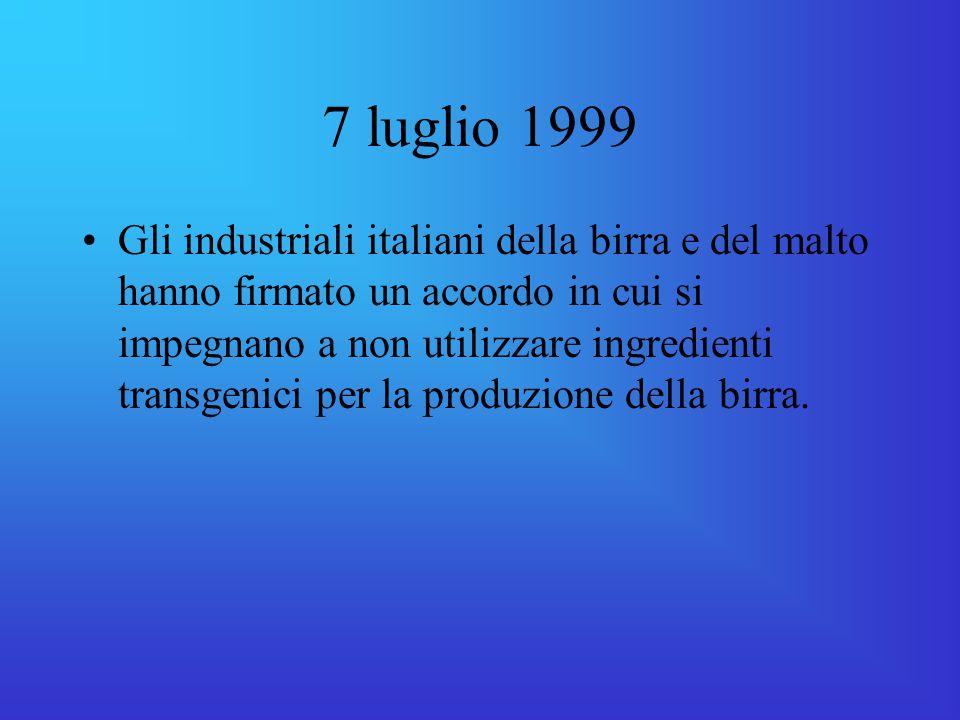 7 luglio 1999 Gli industriali italiani della birra e del malto hanno firmato un accordo in cui si impegnano a non utilizzare ingredienti transgenici per la produzione della birra.