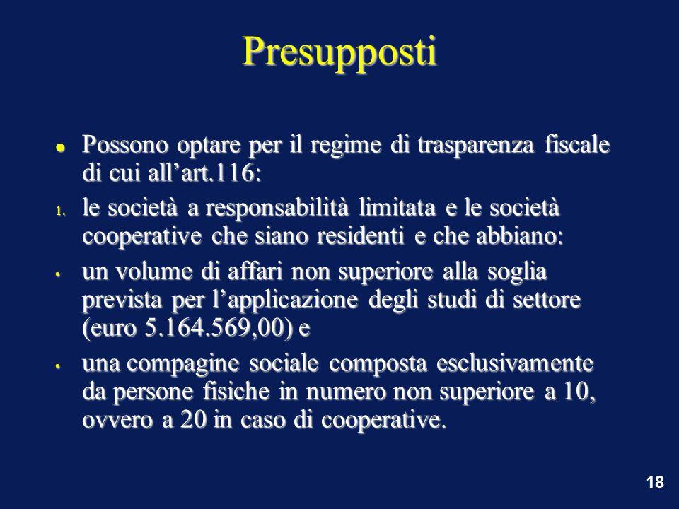 18 Presupposti Possono optare per il regime di trasparenza fiscale di cui all'art.116: Possono optare per il regime di trasparenza fiscale di cui all'art.116: 1.