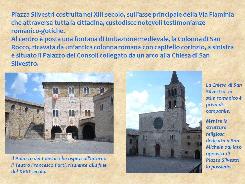 Piazza Silvestri costruita nel XIII secolo, sull'asse principale della Via Flaminia che attraversa tutta la cittadina, custodisce notevoli testimonian