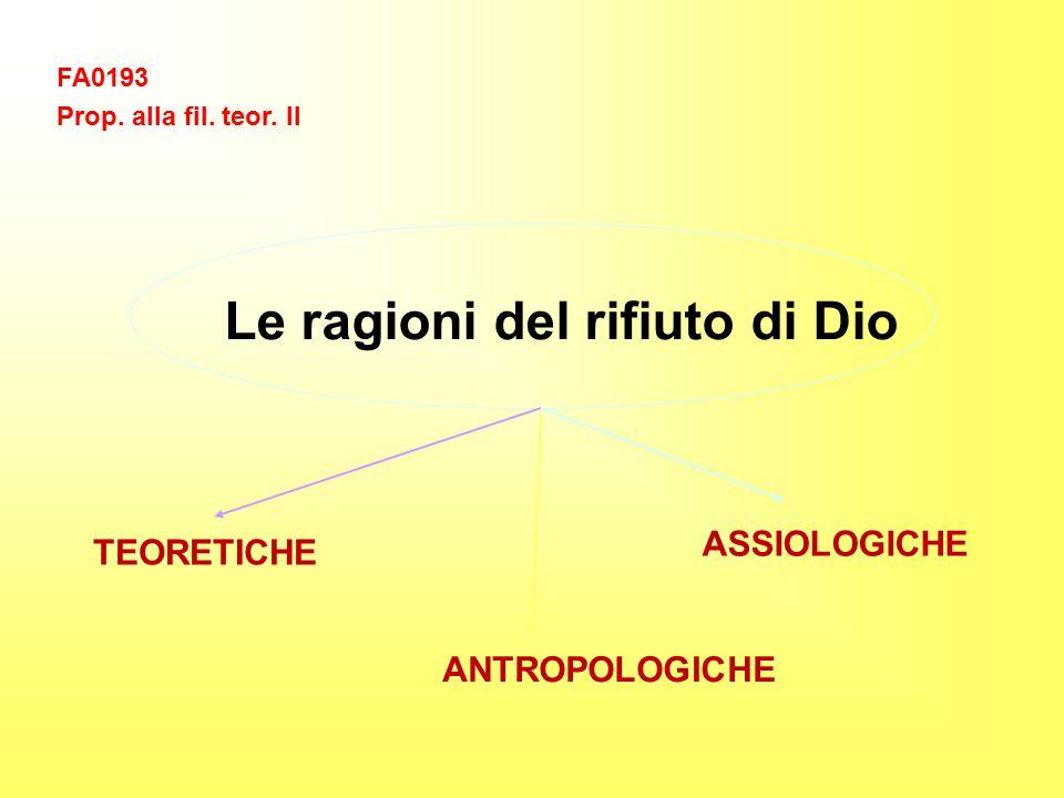 FA0193 Prop. alla fil. teor. II Le ragioni del rifiuto di Dio ANTROPOLOGICHE ASSIOLOGICHE TEORETICHE