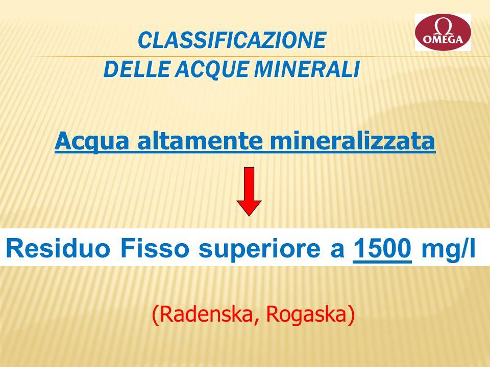 CLASSIFICAZIONE DELLE ACQUE MINERALI Acqua altamente mineralizzata Residuo Fisso superiore a 1500 mg/l (Radenska, Rogaska)