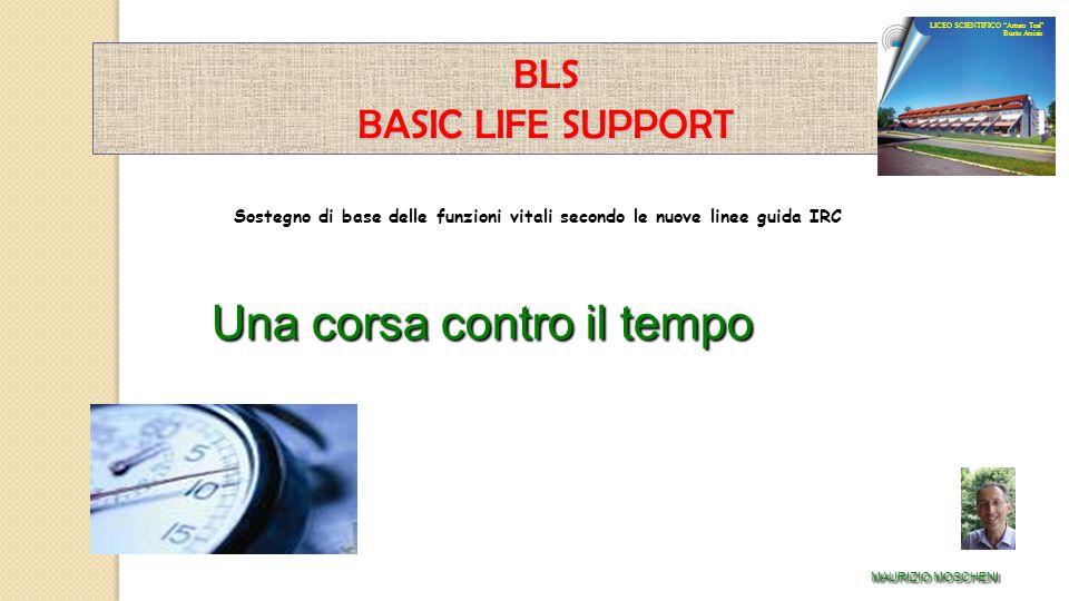 Sostegno di base delle funzioni vitali secondo le nuove linee guida IRC BLS BASIC LIFE SUPPORT Una corsa contro il tempo MAURIZIO MOSCHENI LICEO SCIEN