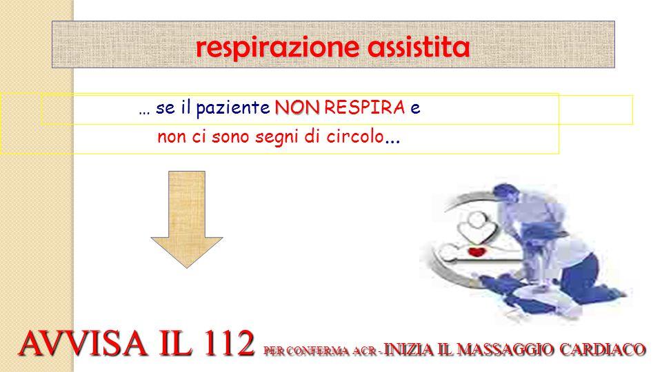 NON … se il paziente NON RESPIRA e non ci sono segni di circolo … respirazione assistita AVVISA IL 112 PER CONFERMA ACR - INIZIA IL MASSAGGIO CARDIACO