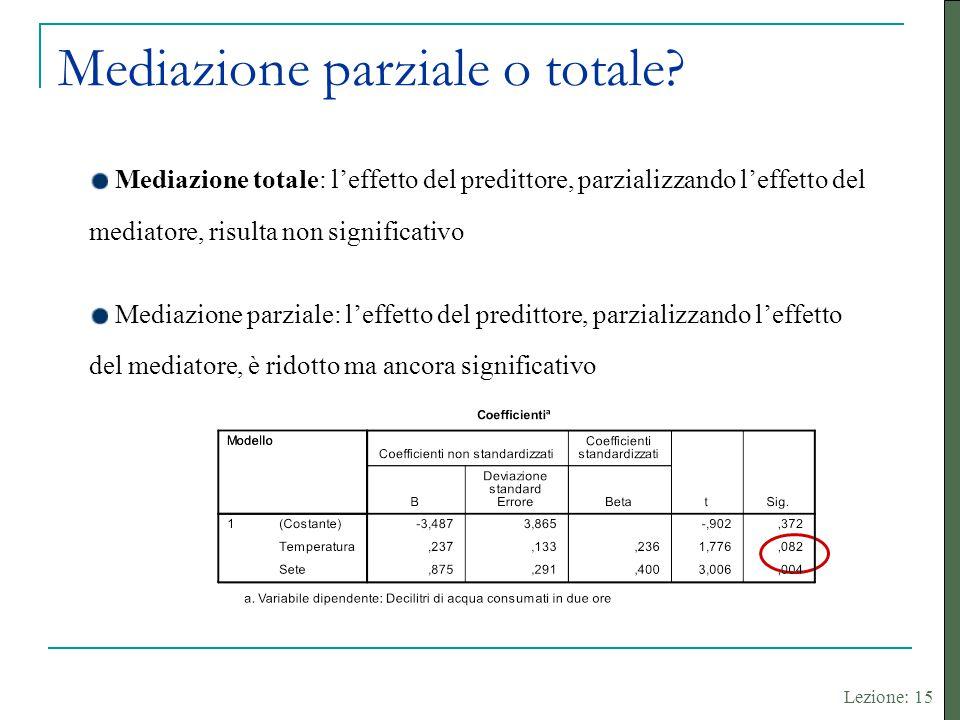 Lezione: 15 Mediazione totale: l'effetto del predittore, parzializzando l'effetto del mediatore, risulta non significativo Mediazione parziale: l'effe