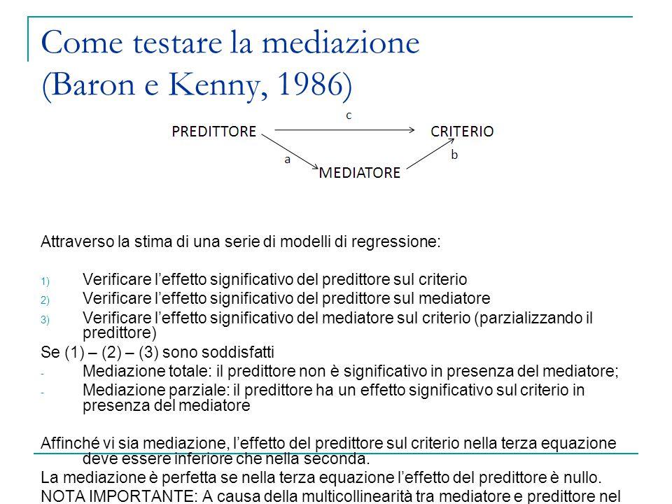 Come testare la mediazione (Baron e Kenny, 1986) Attraverso la stima di una serie di modelli di regressione: 1) Verificare l'effetto significativo del