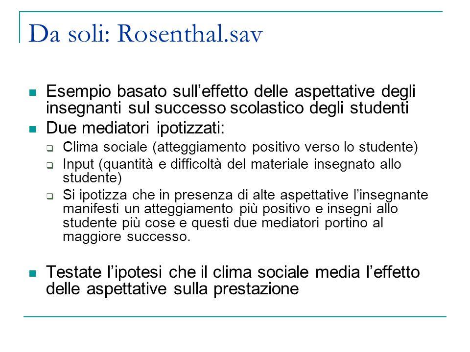Da soli: Rosenthal.sav Esempio basato sull'effetto delle aspettative degli insegnanti sul successo scolastico degli studenti Due mediatori ipotizzati: