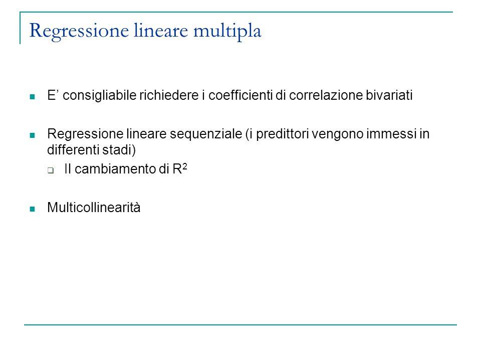Regressione lineare multipla E' consigliabile richiedere i coefficienti di correlazione bivariati Regressione lineare sequenziale (i predittori vengon