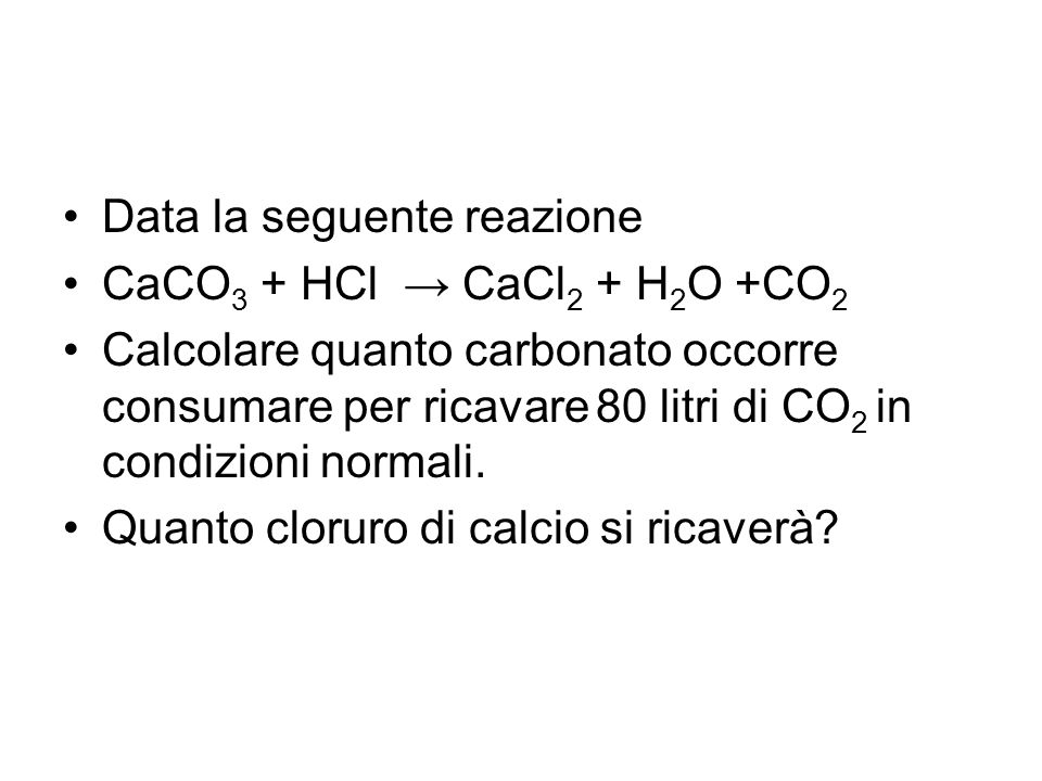 Data la seguente reazione CaCO 3 + HCl → CaCl 2 + H 2 O +CO 2 Calcolare quanto carbonato occorre consumare per ricavare 80 litri di CO 2 in condizioni normali.