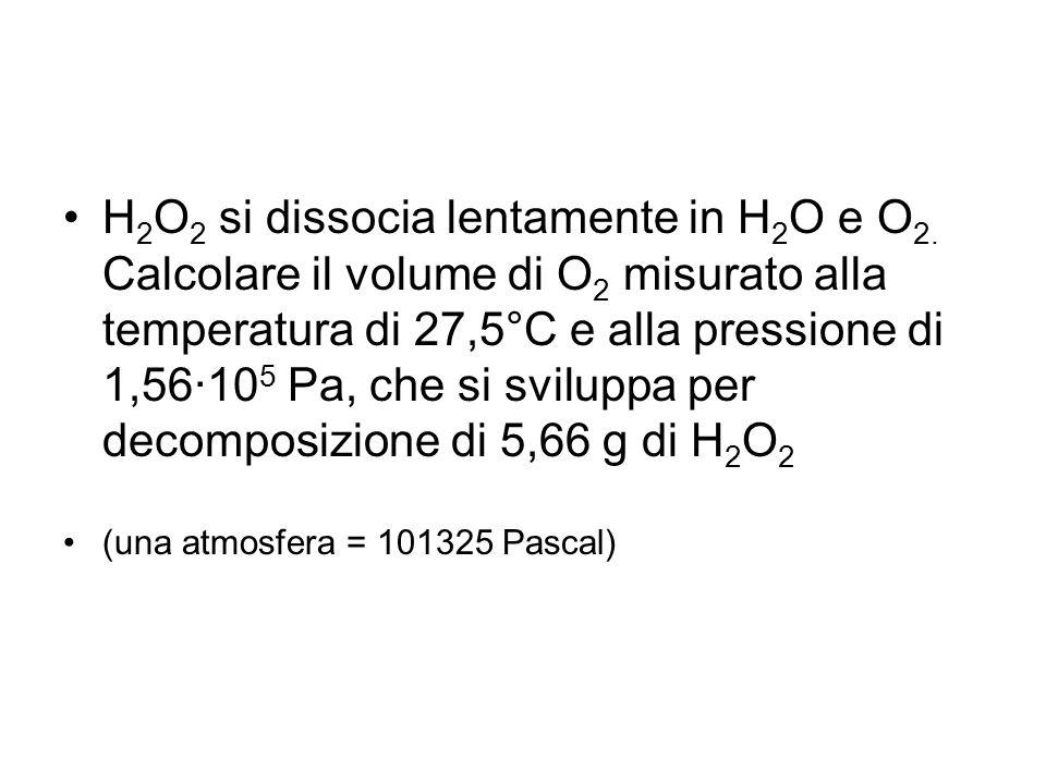 H 2 O 2 si dissocia lentamente in H 2 O e O 2. Calcolare il volume di O 2 misurato alla temperatura di 27,5°C e alla pressione di 1,56·10 5 Pa, che si