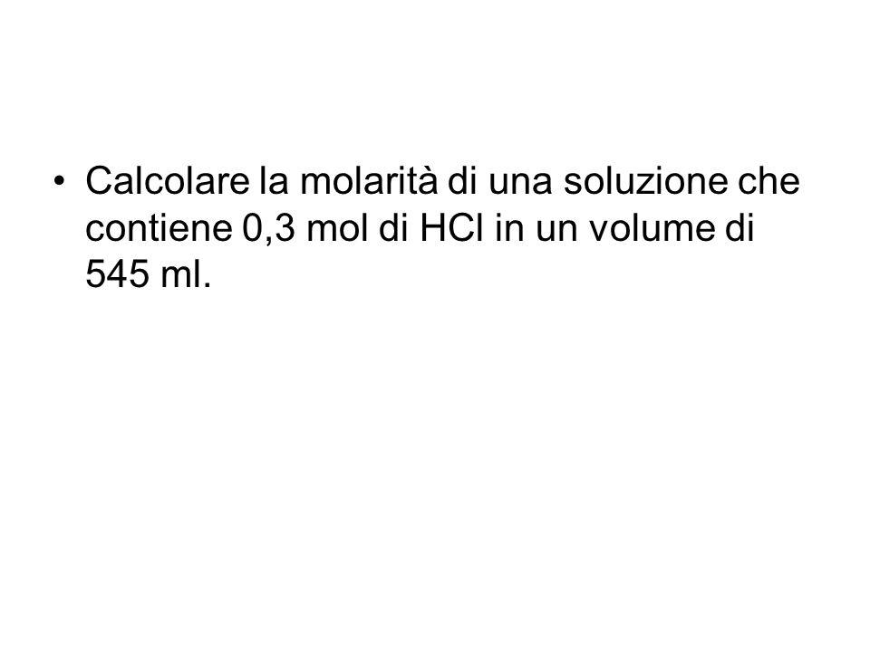 Calcolare la molarità di una soluzione che contiene 0,3 mol di HCl in un volume di 545 ml.