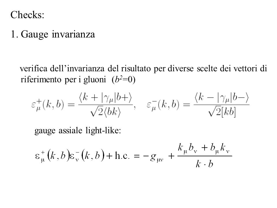 Checks: 1.Gauge invarianza verifica dell'invarianza del risultato per diverse scelte dei vettori di riferimento per i gluoni (b 2 =0) gauge assiale light-like: