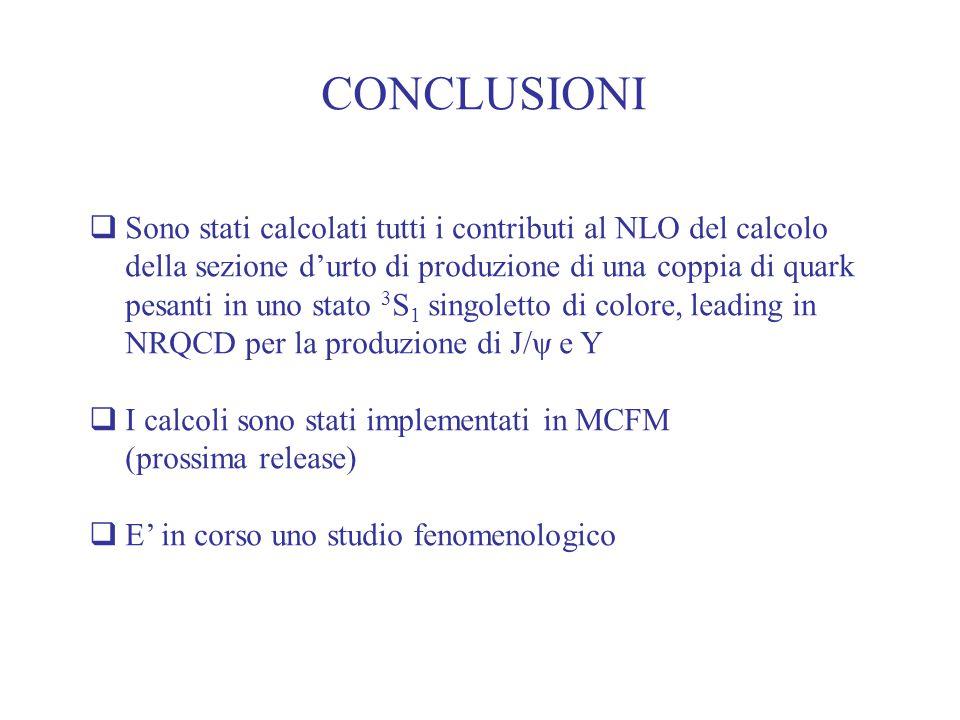 CONCLUSIONI  Sono stati calcolati tutti i contributi al NLO del calcolo della sezione d'urto di produzione di una coppia di quark pesanti in uno stato 3 S 1 singoletto di colore, leading in NRQCD per la produzione di J/ψ e Y  I calcoli sono stati implementati in MCFM (prossima release)  E' in corso uno studio fenomenologico