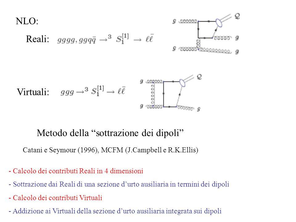 NLO: Reali: Virtuali: Catani e Seymour (1996), MCFM (J.Campbell e R.K.Ellis) Metodo della sottrazione dei dipoli - Calcolo dei contributi Reali in 4 dimensioni - Sottrazione dai Reali di una sezione d'urto ausiliaria in termini dei dipoli - Calcolo dei contributi Virtuali - Addizione ai Virtuali della sezione d'urto ausiliaria integrata sui dipoli
