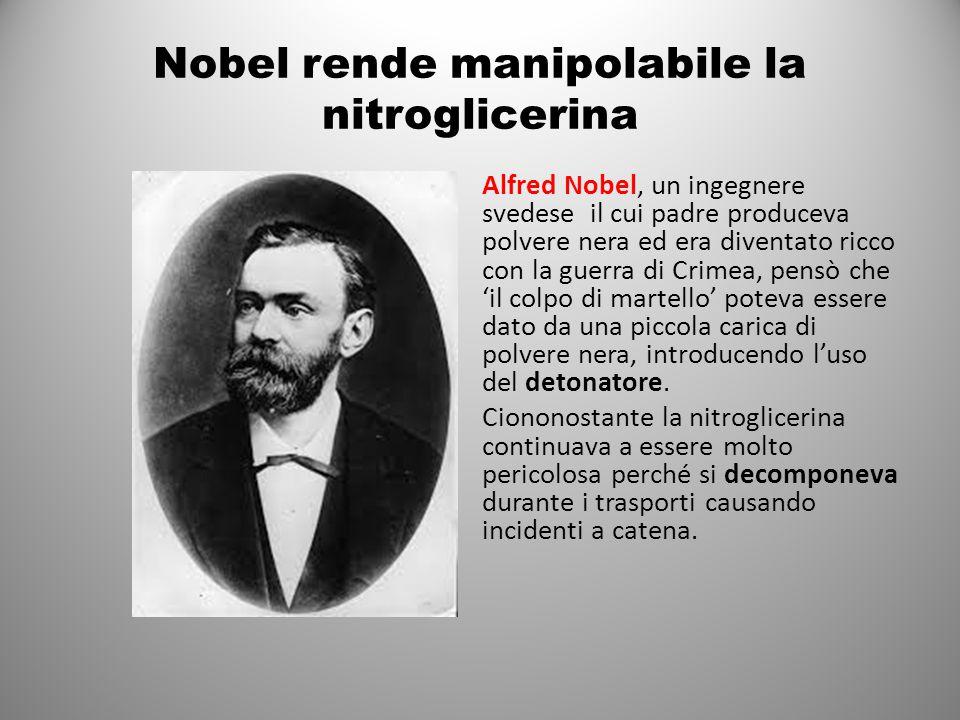 Nobel rende manipolabile la nitroglicerina Alfred Nobel, un ingegnere svedese il cui padre produceva polvere nera ed era diventato ricco con la guerra di Crimea, pensò che 'il colpo di martello' poteva essere dato da una piccola carica di polvere nera, introducendo l'uso del detonatore.