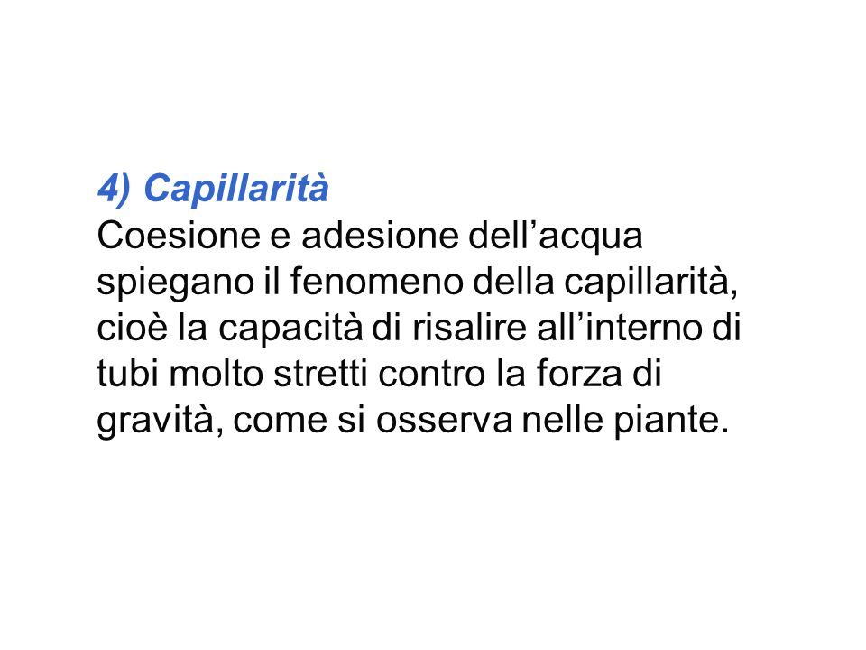 4) Capillarità Coesione e adesione dell'acqua spiegano il fenomeno della capillarità, cioè la capacità di risalire all'interno di tubi molto stretti c