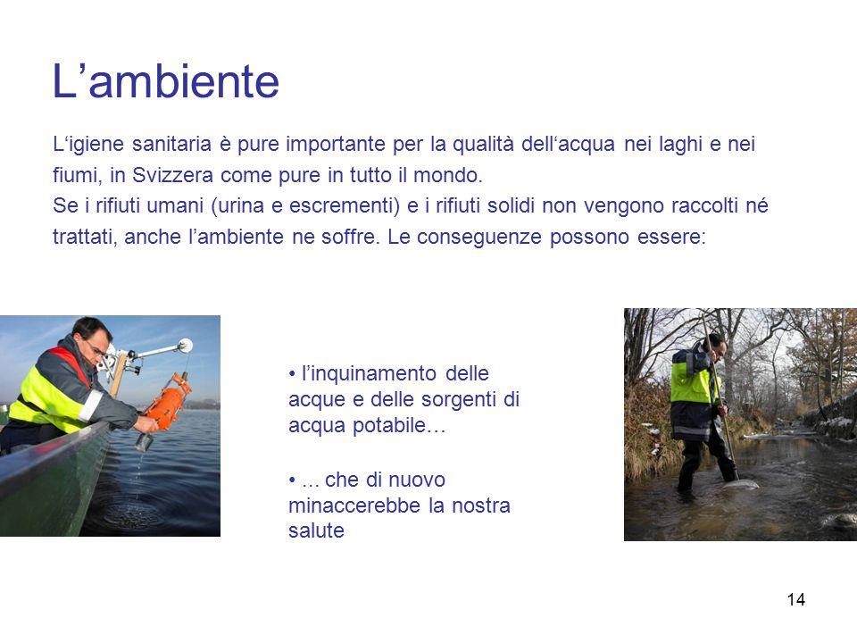 14 L'ambiente L'igiene sanitaria è pure importante per la qualità dell'acqua nei laghi e nei fiumi, in Svizzera come pure in tutto il mondo.