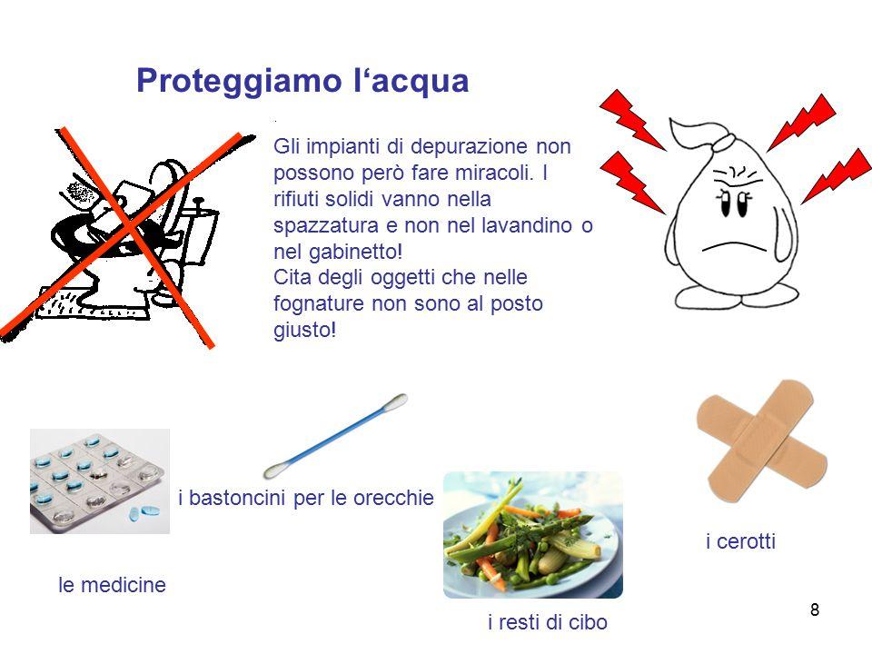 8 Proteggiamo l'acqua le medicine i bastoncini per le orecchie i resti di cibo i cerotti Gli impianti di depurazione non possono però fare miracoli.