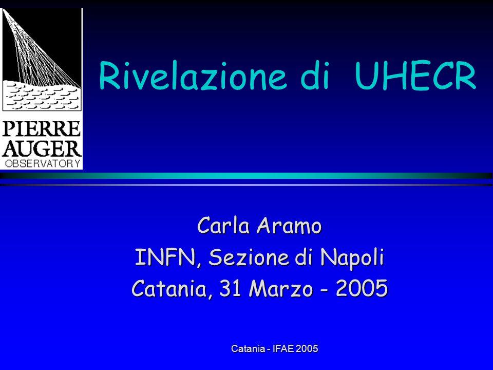 Catania - IFAE 2005 Rivelazione di UHECR Carla Aramo INFN, Sezione di Napoli Catania, 31 Marzo - 2005