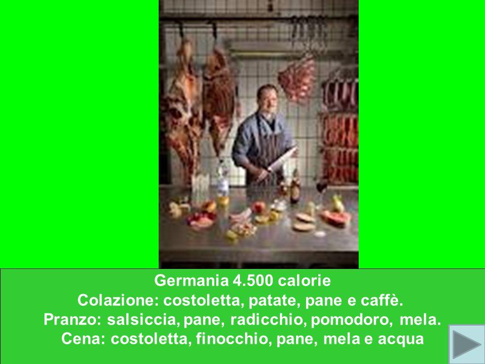 Germania 4.500 calorie Colazione: costoletta, patate, pane e caffè. Pranzo: salsiccia, pane, radicchio, pomodoro, mela. Cena: costoletta, finocchio, p