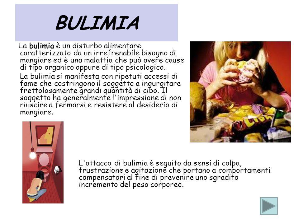 BULIMIA La bulimia è un disturbo alimentare caratterizzato da un irrefrenabile bisogno di mangiare ed è una malattia che può avere cause di tipo organ