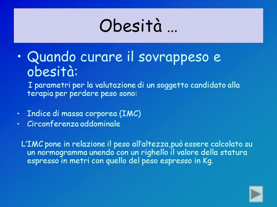 Obesità … Quando curare il sovrappeso e obesità: I parametri per la valutazione di un soggetto candidato alla terapia per perdere peso sono: Indice di