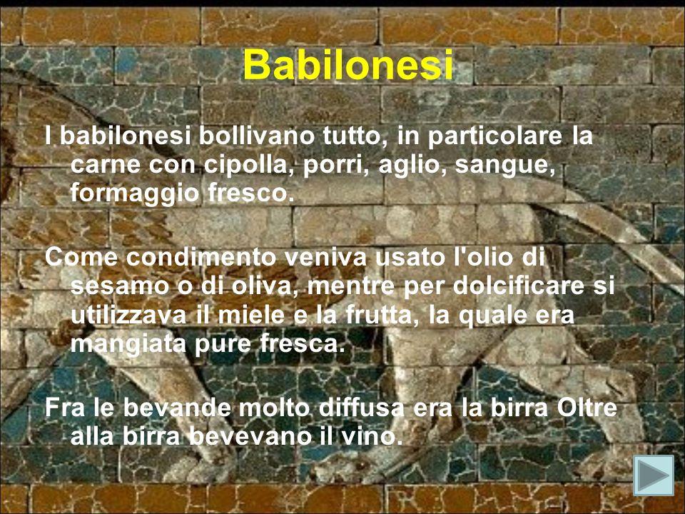 Babilonesi I babilonesi bollivano tutto, in particolare la carne con cipolla, porri, aglio, sangue, formaggio fresco. Come condimento veniva usato l'o