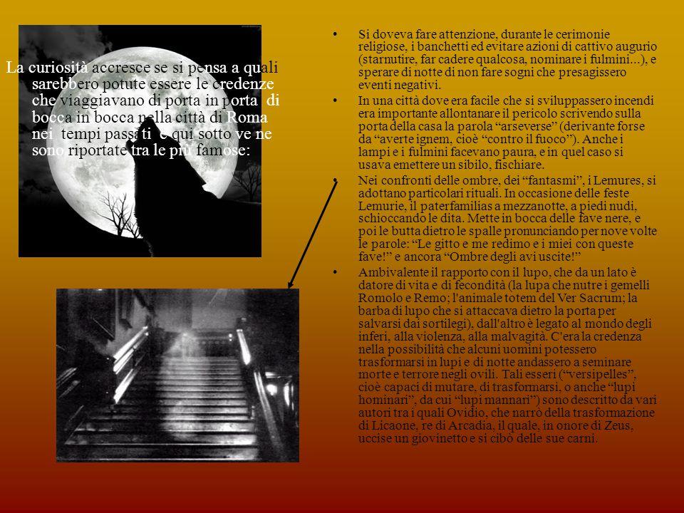 La curiosità accresce se si pensa a quali sarebbero potute essere le credenze che viaggiavano di porta in porta, di bocca in bocca nella città di Roma nei tempi passati e qui sotto ve ne sono riportate tra le più famose: Si doveva fare attenzione, durante le cerimonie religiose, i banchetti ed evitare azioni di cattivo augurio (starnutire, far cadere qualcosa, nominare i fulmini...), e sperare di notte di non fare sogni che presagissero eventi negativi.