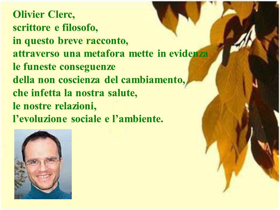 Olivier Clerc, scrittore e filosofo, in questo breve racconto, attraverso una metafora mette in evidenza le funeste conseguenze della non coscienza del cambiamento, che infetta la nostra salute, le nostre relazioni, l'evoluzione sociale e l'ambiente.