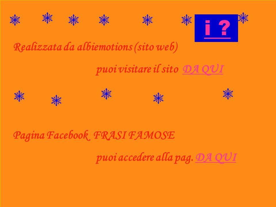 Realizzata da albiemotions (sito web) puoi visitare il sito DA QUIDA QUI Pagina Facebook FRASI FAMOSE puoi accedere alla pag. DA QUIDA QUI i ?