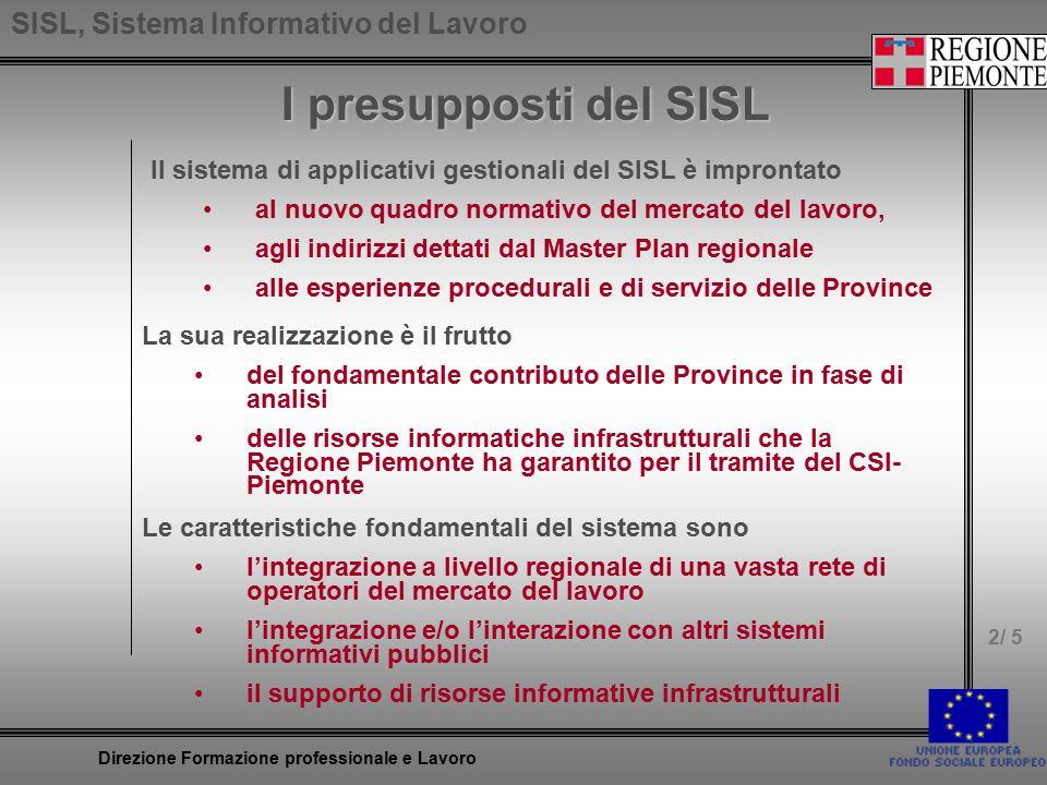 SISL, Sistema Informativo del Lavoro 3/ 5 Direzione Formazione professionale e Lavoro Le funzionalità del SISL riguardano la gestione dei servizi al cittadino l'accoglienza la valutazione dell'occupabilità e dell'obbligo formativo l'incontro tra domanda e offerta le azioni progettuali gli adempimenti amministrativi dei servizi all'impresa l'accoglienza l'incontro tra domanda e offerta gli adempimenti amministrativi dei servizi autoreferenziali le configurazioni del sistema il planning delle attività Le funzionalità del SISL