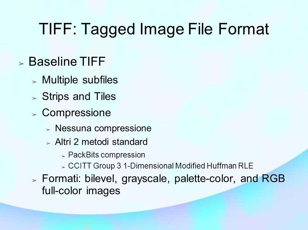 ➢ Baseline TIFF ➢ Multiple subfiles ➢ Strips and Tiles ➢ Compressione ➢ Nessuna compressione ➢ Altri 2 metodi standard ➢ PackBits compression ➢ CCITT