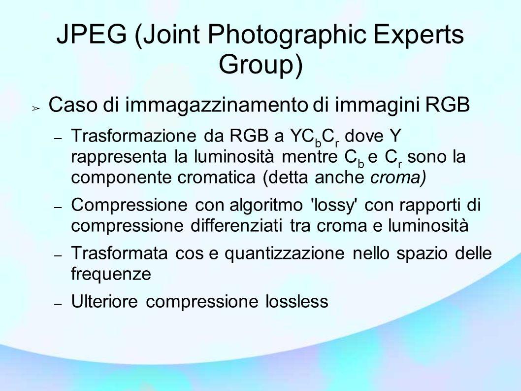 JPEG (Joint Photographic Experts Group) ➢ Caso di immagazzinamento di immagini RGB – Trasformazione da RGB a YC b C r dove Y rappresenta la luminosità mentre C b e C r sono la componente cromatica (detta anche croma) – Compressione con algoritmo lossy con rapporti di compressione differenziati tra croma e luminosità – Trasformata cos e quantizzazione nello spazio delle frequenze – Ulteriore compressione lossless