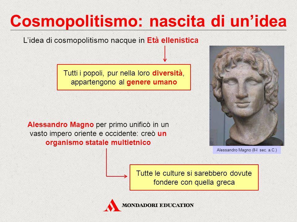 Cosmopolitismo: nascita di un'idea Alessandro Magno (II-I sec. a.C.) L'idea di cosmopolitismo nacque in Età ellenistica Tutti i popoli, pur nella loro