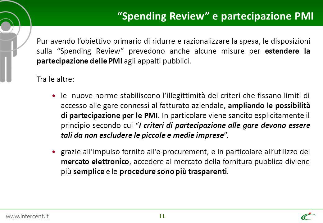 www.intercent.it 11 Pur avendo l'obiettivo primario di ridurre e razionalizzare la spesa, le disposizioni sulla Spending Review prevedono anche alcune misure per estendere la partecipazione delle PMI agli appalti pubblici.