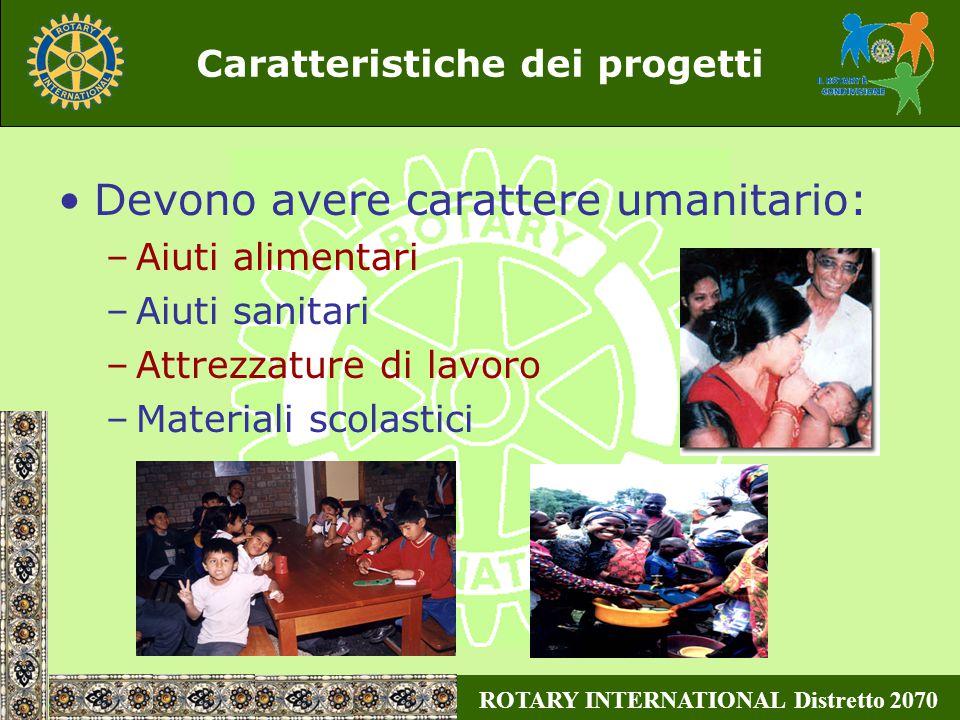 ROTARY INTERNATIONAL Distretto 2070 Caratteristiche dei progetti Devono avere carattere umanitario: –Aiuti alimentari –Aiuti sanitari –Attrezzature di lavoro –Materiali scolastici