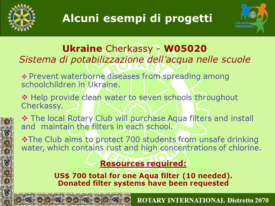 ROTARY INTERNATIONAL Distretto 2070 Alcuni esempi di progetti  Prevent waterborne diseases from spreading among schoolchildren in Ukraine.  Help pro
