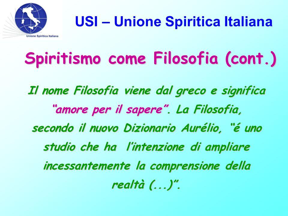 USI – Unione Spiritica Italiana Spiritismo come Filosofia (cont.) Il nome Filosofia viene dal greco e significa amore per il sapere .