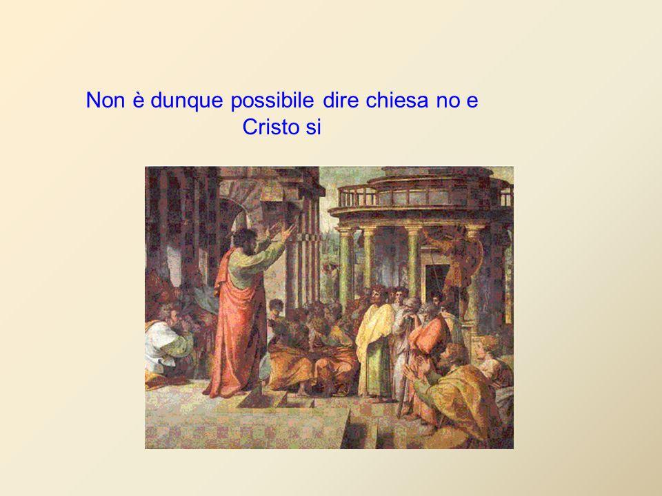 Non è dunque possibile dire chiesa no e Cristo si
