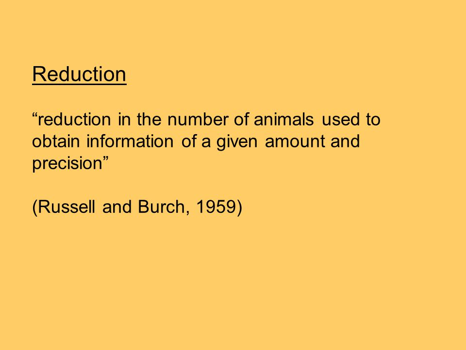 "Reduction ""reduction in the number of animals used to obtain information of a given amount and precision"" (Russell and Burch, 1959)"