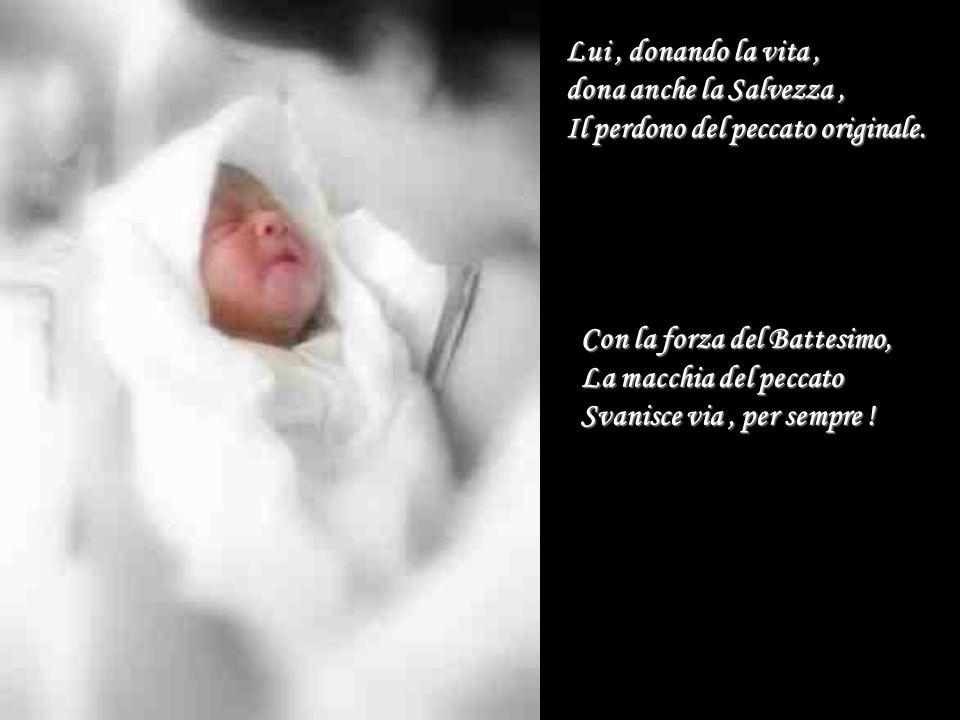 Lui, donando la vita, dona anche la Salvezza, Il perdono del peccato originale. Con la forza del Battesimo, La macchia del peccato Svanisce via, per s