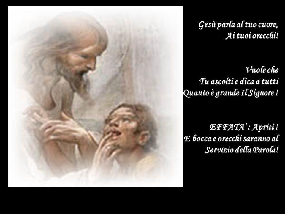 Gesù parla al tuo cuore, Ai tuoi orecchi! Vuole che Tu ascolti e dica a tutti Quanto è grande Il Signore ! EFFATA' : Apriti ! E bocca e orecchi sarann