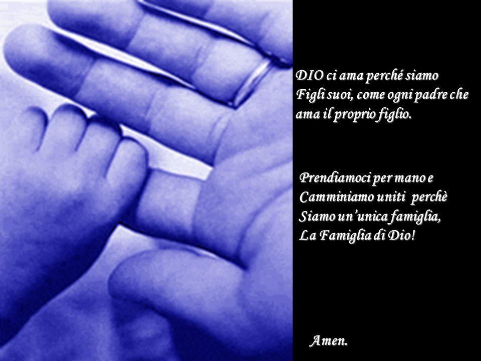 DIO ci ama perché siamo Figli suoi, come ogni padre che ama il proprio figlio. Prendiamoci per mano e Camminiamo uniti perchè Siamo un'unica famiglia,