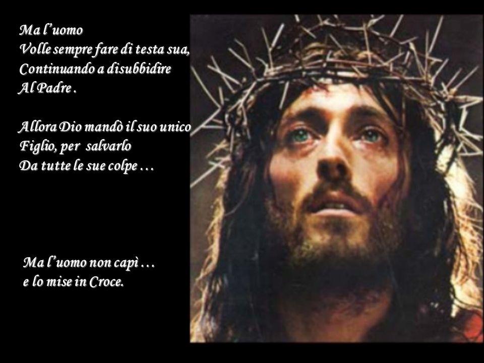 Ma l'uomo Volle sempre fare di testa sua, Continuando a disubbidire Al Padre. Allora Dio mandò il suo unico Figlio, per salvarlo Da tutte le sue colpe