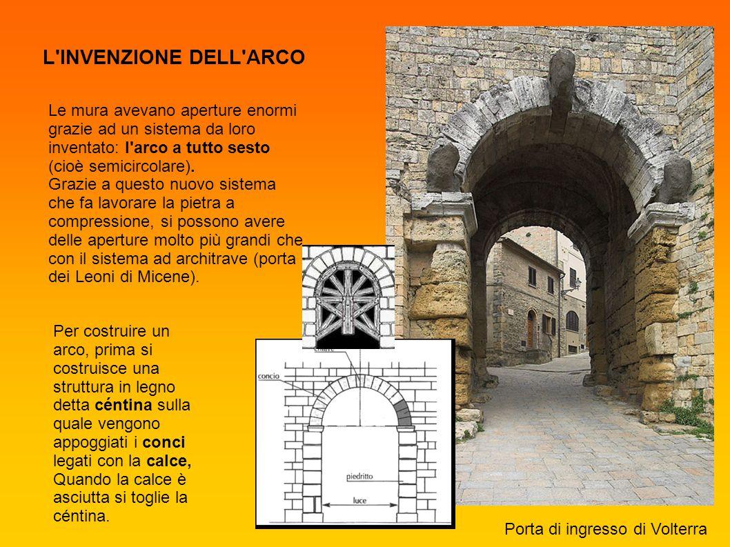 Porta di ingresso di Volterra L'INVENZIONE DELL'ARCO Le mura avevano aperture enormi grazie ad un sistema da loro inventato: l'arco a tutto sesto (cio