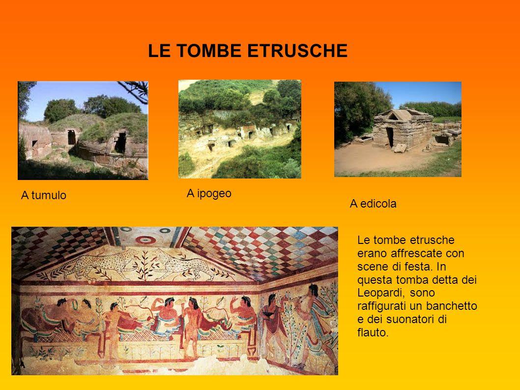 LE TOMBE ETRUSCHE A tumulo A edicola A ipogeo Le tombe etrusche erano affrescate con scene di festa. In questa tomba detta dei Leopardi, sono raffigur