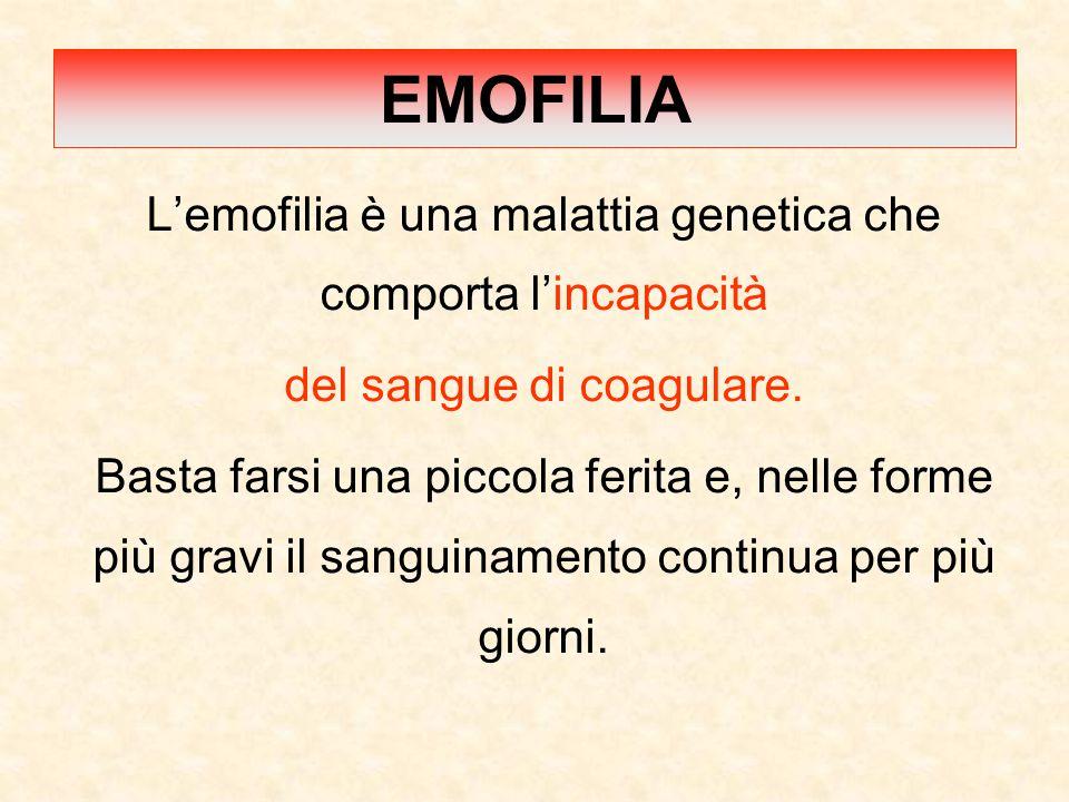 EMOFILIA L'emofilia è una malattia genetica che comporta l'incapacità del sangue di coagulare. Basta farsi una piccola ferita e, nelle forme più gravi