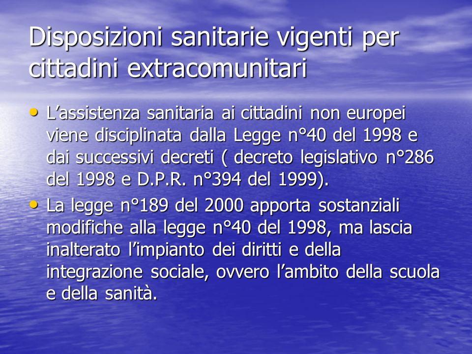 Disposizioni sanitarie vigenti per cittadini extracomunitari L'assistenza sanitaria ai cittadini non europei viene disciplinata dalla Legge n°40 del 1998 e dai successivi decreti ( decreto legislativo n°286 del 1998 e D.P.R.