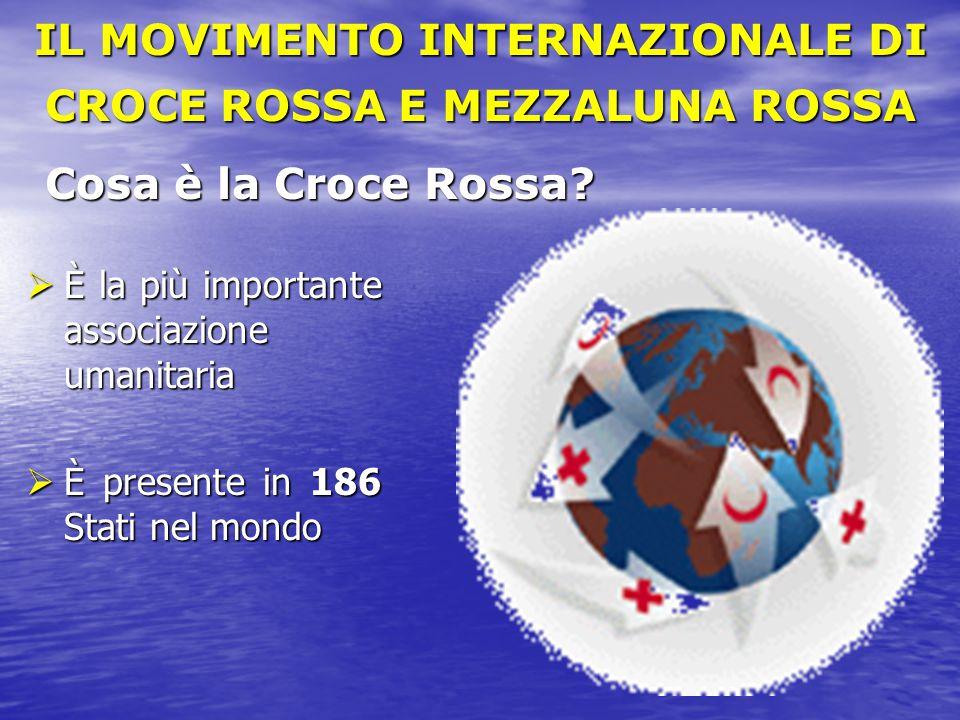 Cosa è la Croce Rossa?  È la più importante associazione umanitaria  È presente in 186 Stati nel mondo IL MOVIMENTO INTERNAZIONALE DI CROCE ROSSA E