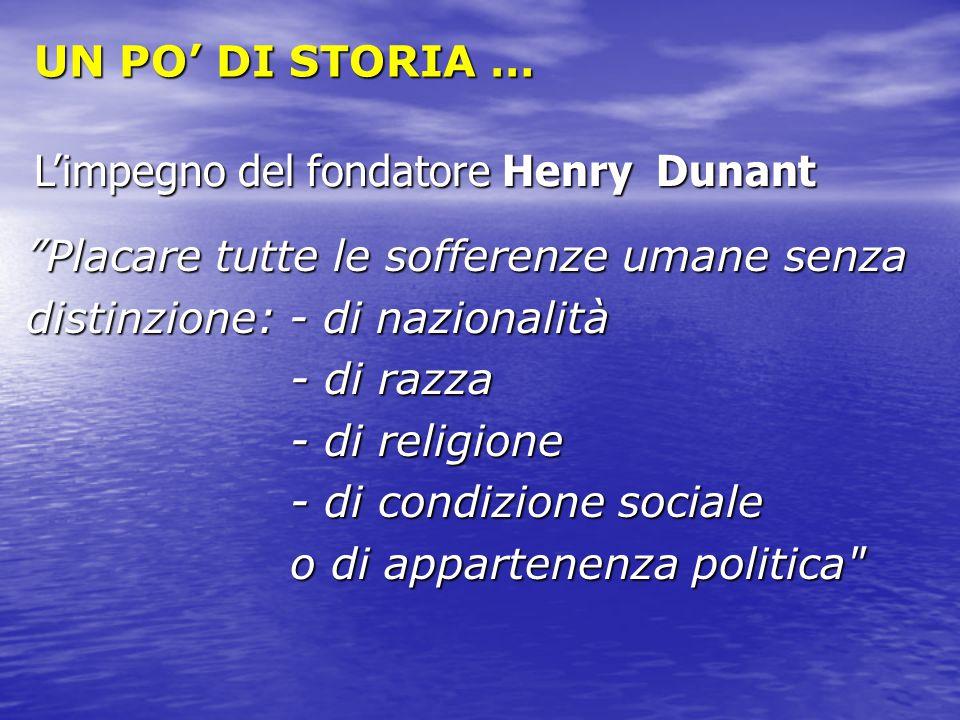 """UN PO' DI STORIA … L'impegno del fondatore Henry Dunant """"Placare tutte le sofferenze umane senza distinzione: - di nazionalità - di razza - di religio"""